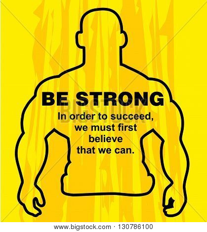 Motivation concept. Sport motivation. Be strong-motivation quote with text. We must believe that we can. Inspiration image. Vector illustration on the yellow background. Motivational poster