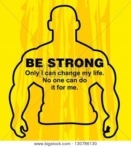 Motivation concept. Sport motivation. Be strong-motivation quote with text. Only i can change my life. Inspiration image. Vector illustration on the yellow background. Motivational poster