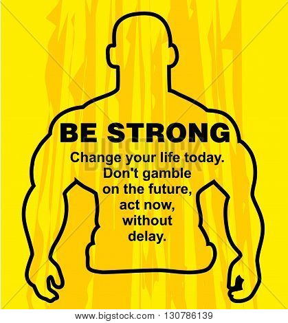 Motivation concept. Sport motivation. Be strong-motivation quote with text. Change your life today. Inspiration image. Vector illustration on the yellow background. Motivational poster