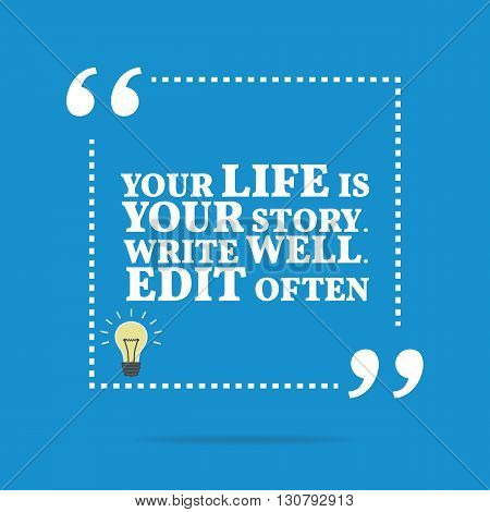Inspirational Motivational Quote. Your Life Is Your Story. Write Well. Edit Often.