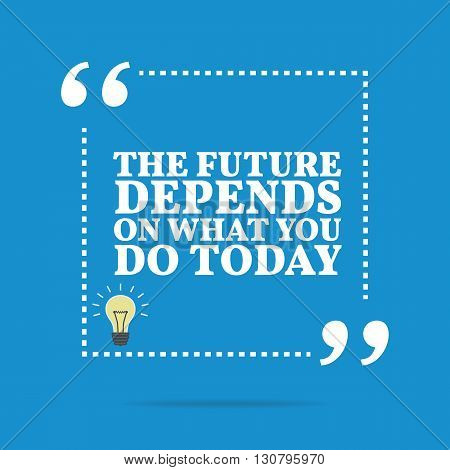 Inspirational Motivational Quote. The Future Depends On What You Do Today.