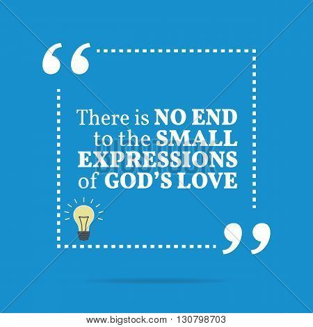 Inspirational Motivational Quote. There Is No End To The Small Expressions Of God's Love.