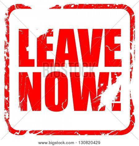 leave now!, red rubber stamp with grunge edges