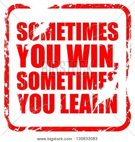 sometimes you win, sometimes you learn, red rubber stamp with gr