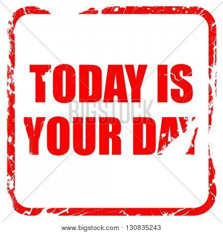 today is your day, red rubber stamp with grunge edges