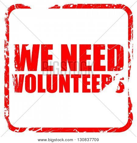 we need volunteers, red rubber stamp with grunge edges