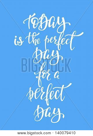 Today Perfect Day for a Perfect Day quote lettering. Calligraphy inspiration graphic design typography element. Hand written postcard. Cute simple vector sign.