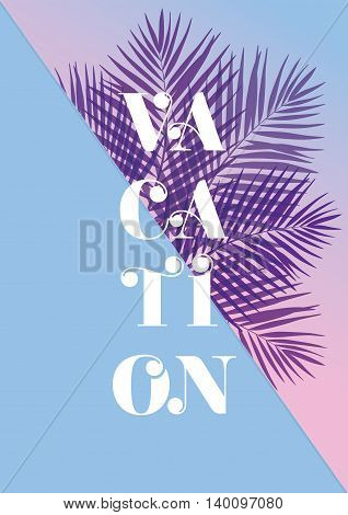 Modern and stylish typographic design poster. Text Vacation on a pink and blue background of palm leaves. EPS10