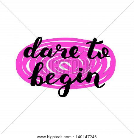 Dare to begin. Brush hand lettering. Inspiring quote. Motivating modern calligraphy. Can be used for home decor, posters, holiday clothes, cards and more.