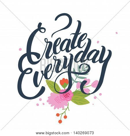 Inspirational lettering composition Create everyday. White background with flowers.