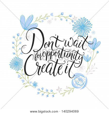 Don't wait for opportunity. Create it. Inspiration saying. Hand lettering on blue pastel flowers wreath. Challenging poster, greeting card design.