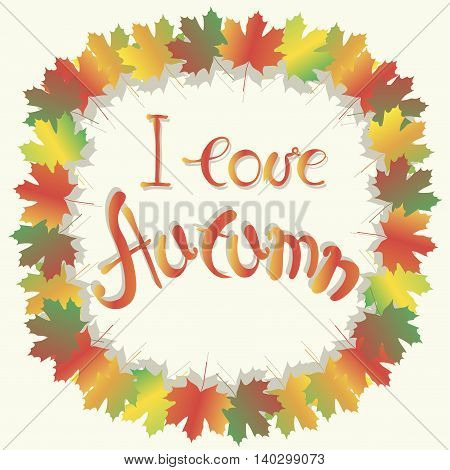 Lettering autumn series. Colorful maple leafs frame on white, I love autumn, vector illustration