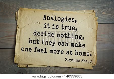 Austrian psychoanalyst and psychiatrist Sigmund Freud (1856-1939) quote. Analogies, it is true, decide nothing, but they can make one feel more at home.