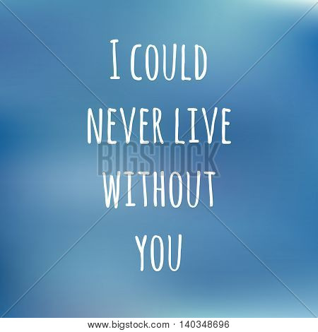 blue background with inspiration text I COULD NEVER LIVE WITHOUT YOU for design cards, TEXTILE and gifts. VECTOR poster