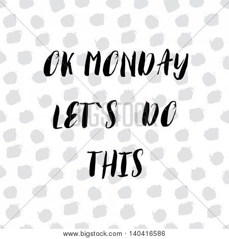 Ok Monday, let`s do this. Motivational handwritten phrase. Brush and ink lettering design. Calligraphic quote for  t-shirt, poster, social media post, cards, banner. Vector illustration.
