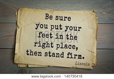 US President Abraham Lincoln (1809-1865) quote. Be sure you put your feet in the right place, then stand firm.