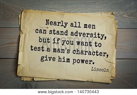 US President Abraham Lincoln (1809-1865) quote. Nearly all men can stand adversity, but if you want to test a man's character, give him power.