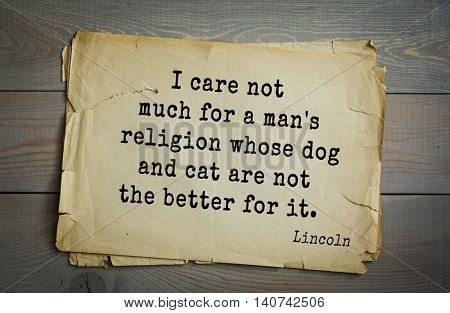 US President Abraham Lincoln (1809-1865) quote. I care not much for a man's religion whose dog and cat are not the better for it.