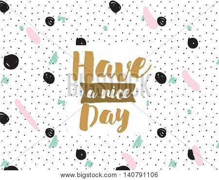 Have a nice day. Positive inspirational quote on abstract geometric background. Hand drawn ink, text. Hipster trendy style typography. Lettering poster, banner, greeting card.