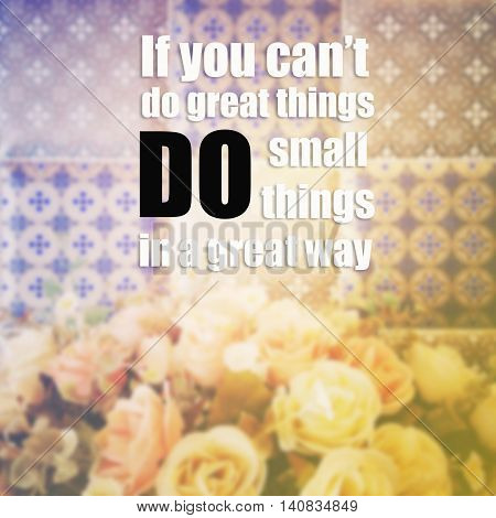 Inspirational quote :If You Can't Do Great Things, Do Small Things In A Great Way.