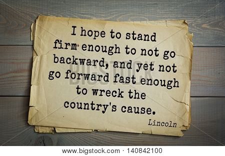 US President Abraham Lincoln (1809-1865) quote. I hope to stand firm enough to not go backward, and yet not go forward fast enough to wreck the country's cause.