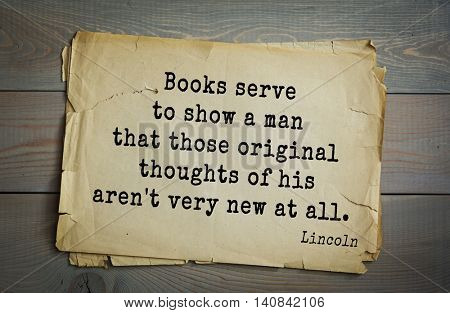 US President Abraham Lincoln (1809-1865) quote. Books serve to show a man that those original thoughts of his aren't very new at all.