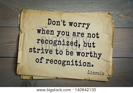 US President Abraham Lincoln (1809-1865) quote. Don't worry when you are not recognized, but strive to be worthy of recognition.