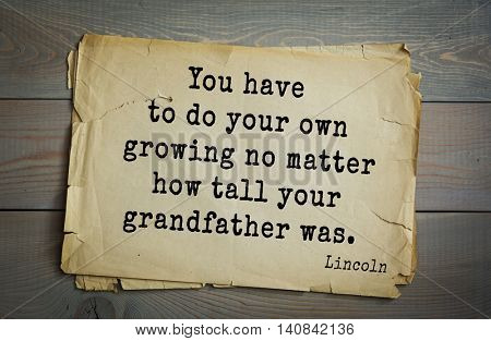 US President Abraham Lincoln (1809-1865) quote. You have to do your own growing no matter how tall your grandfather was.