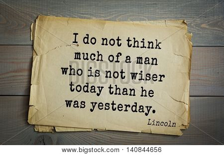 US President Abraham Lincoln (1809-1865) quote. I do not think much of a man who is not wiser today than he was yesterday.