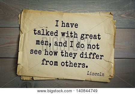 US President Abraham Lincoln (1809-1865) quote. I have talked with great men, and I do not see how they differ from others.