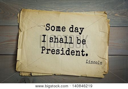 US President Abraham Lincoln (1809-1865) quote. Some day I shall be President.