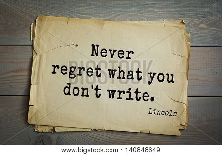 US President Abraham Lincoln (1809-1865) quote. Never regret what you don't write.