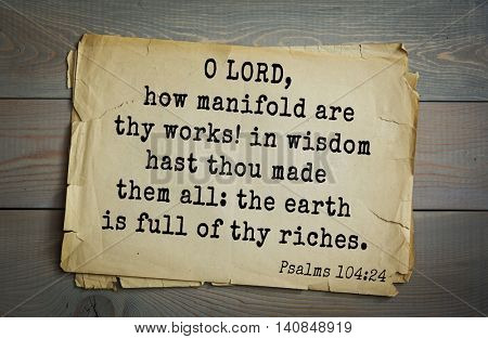 Top 500 Bible verses. O LORD, how manifold are thy works! in wisdom hast thou made them all: the earth is full of thy riches.Psalms 104:24