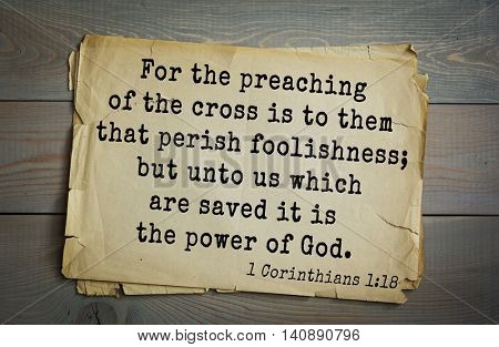 Top 500 Bible verses. For the preaching of the cross is to them that perish foolishness; but unto us which are saved it is the power of God. 1 Corinthians 1:18