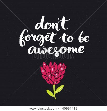 Don't forget to be awesome. Inspirational saying, brush lettering on dark background with hand drawn flower.