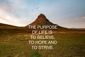Motivational And Inspirational Quotes - The Purpose Of Life Is To Believe, To Hope And To Strive poster