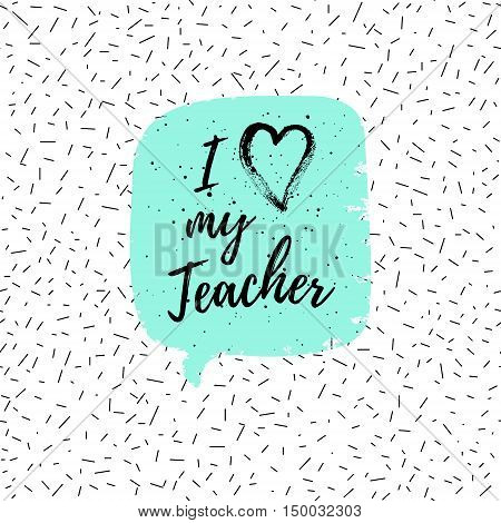 I love my Teacher label greeting card poster. Vector quote on a Happy Teacher's Day with speech bubble background heart fashion texture.