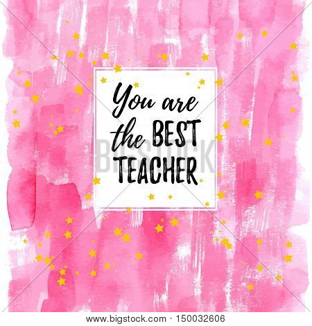 You are the best Teacher label greeting card poster. Vector quote on a Happy Teacher's Day with speech bubble background heart watercolor pink fashion texture.