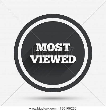 Most viewed sign icon. Most watched symbol. Circle flat button with shadow and border. Vector