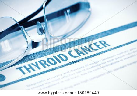 Thyroid Cancer - Printed Diagnosis with Blurred Text on Blue Background with Eyeglasses. Medical Concept. 3D Rendering.