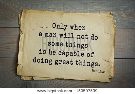 TOP-20. Aphorism by Mencius  - Chinese philosopher, the representative of the Confucian tradition.Only when a man will not do some things is he capable of doing great things.