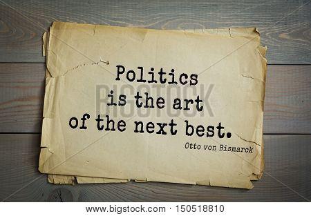 TOP-20. Aphorism by Otto von Bismarck - first Chancellor of German Empire,Politics is the art of the next best.