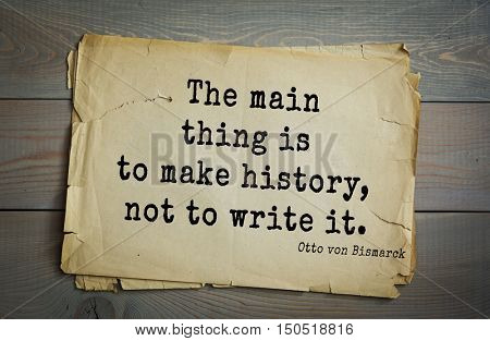 TOP-20. Aphorism by Otto von Bismarck - first Chancellor of German Empire,The main thing is to make history, not to write it.