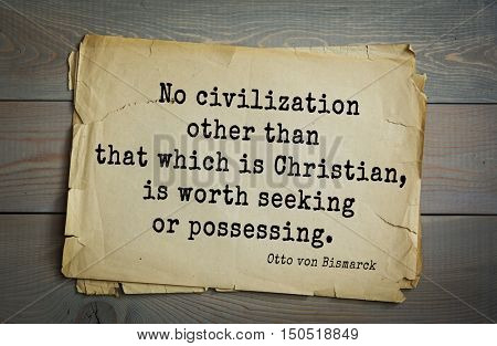 TOP-20. Aphorism by Otto von Bismarck - first Chancellor of German Empire,No civilization other than that which is Christian, is worth seeking or possessing.