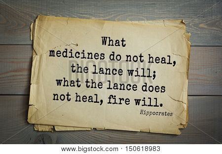TOP-25. Aphorism by Hippocrates - famous Greek physician and healer.What medicines do not heal, the lance will; what the lance does not heal, fire will.