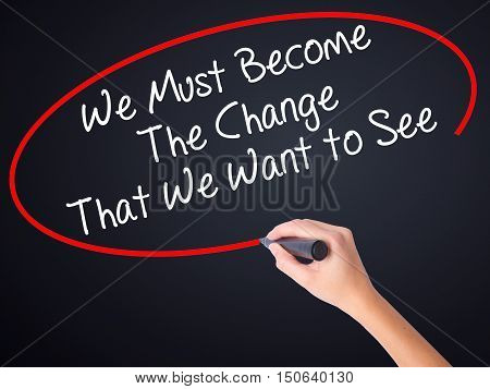 Woman Hand Writing We Must Become The Change That We Want To See With A Marker Over Transparent Boar