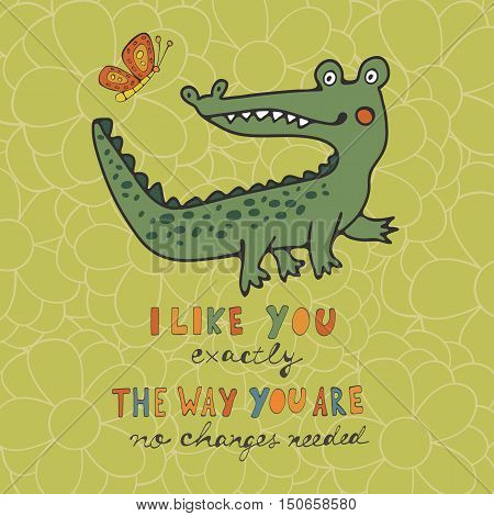 I like you exactly the way you are no changes needed. Beautiful card with hand drawn crocodile character