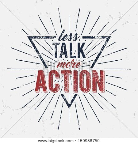 Inspirational typography quote poster. Motivation text - Less Talk More Action with grunge effects and retro sun burst. Good for tee design and t-shirt, web projects. Typographic background.
