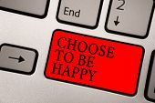 Conceptual Hand Writing Showing Choose To Be Happy. Business Photo Text Decide Being In A Good Mood  poster
