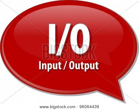 Speech bubble illustration of information technology acronym abbreviation term definition I/O Input/Output